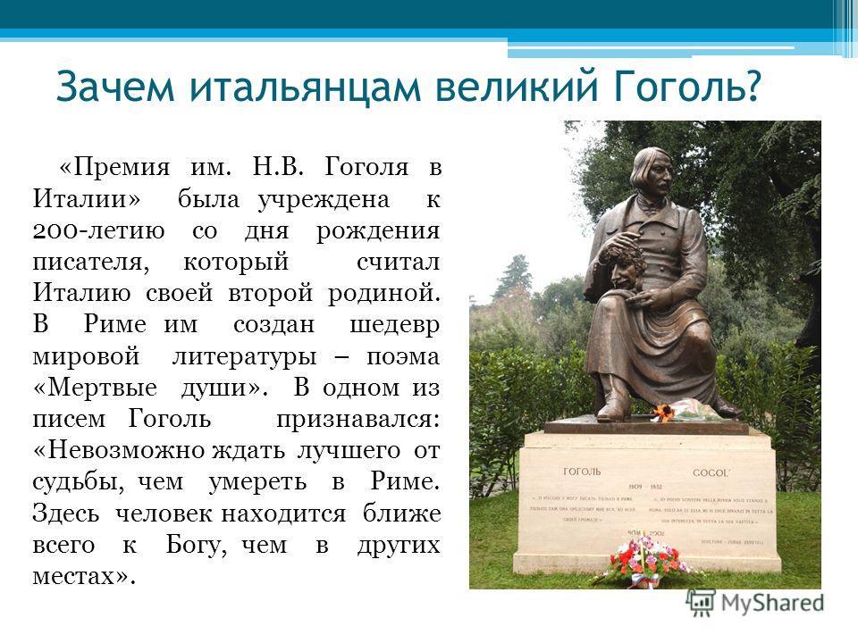 Зачем итальянцам великий Гоголь? «Премия им. Н.В. Гоголя в Италии» была учреждена к 200-летию со дня рождения писателя, который считал Италию своей второй родиной. В Риме им создан шедевр мировой литературы – поэма «Мертвые души». В одном из писем Го