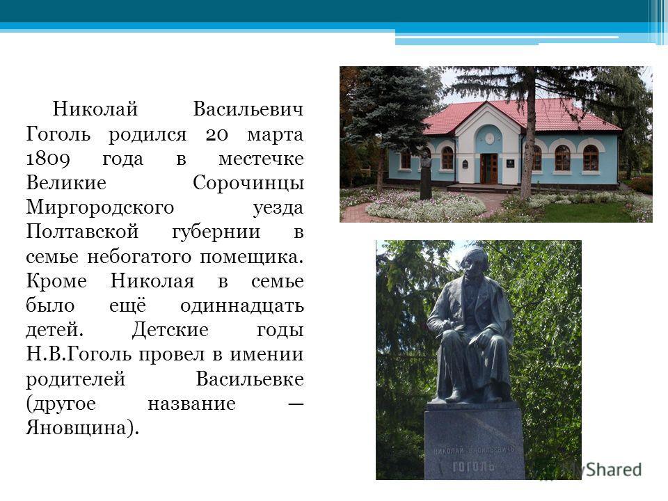 Николай Васильевич Гоголь родился 20 марта 1809 года в местечке Великие Сорочинцы Миргородского уезда Полтавской губернии в семье небогатого помещика. Кроме Николая в семье было ещё одиннадцать детей. Детские годы Н.В.Гоголь провел в имении родителей