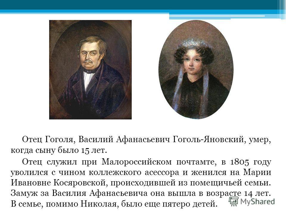 Отец Гоголя, Василий Афанасьевич Гоголь-Яновский, умер, когда сыну было 15 лет. Отец служил при Малороссийском почтамте, в 1805 году уволился с чином коллежского асессора и женился на Марии Ивановне Косяровской, происходившей из помещичьей семьи. Зам
