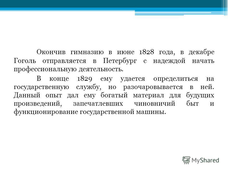 Окончив гимназию в июне 1828 года, в декабре Гоголь отправляется в Петербург с надеждой начать профессиональную деятельность. В конце 1829 ему удается определиться на государственную службу, но разочаровывается в ней. Данный опыт дал ему богатый мате