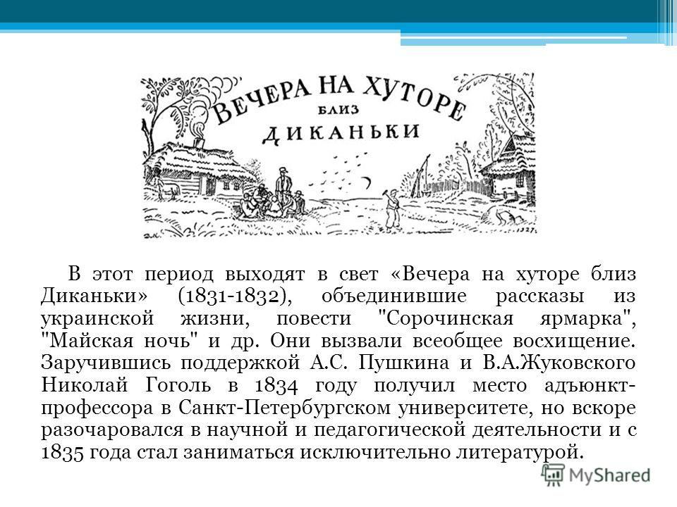 В этот период выходят в свет «Вечера на хуторе близ Диканьки» (1831-1832), объединившие рассказы из украинской жизни, повести
