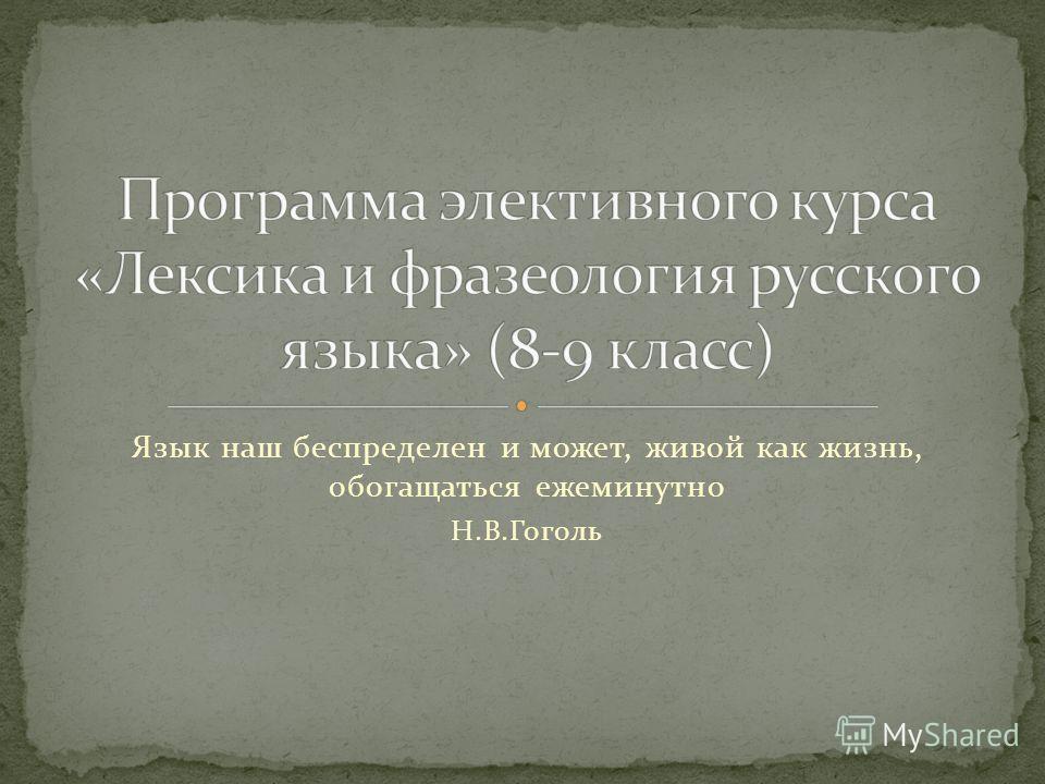Язык наш беспределен и может, живой как жизнь, обогащаться ежеминутно Н.В.Гоголь