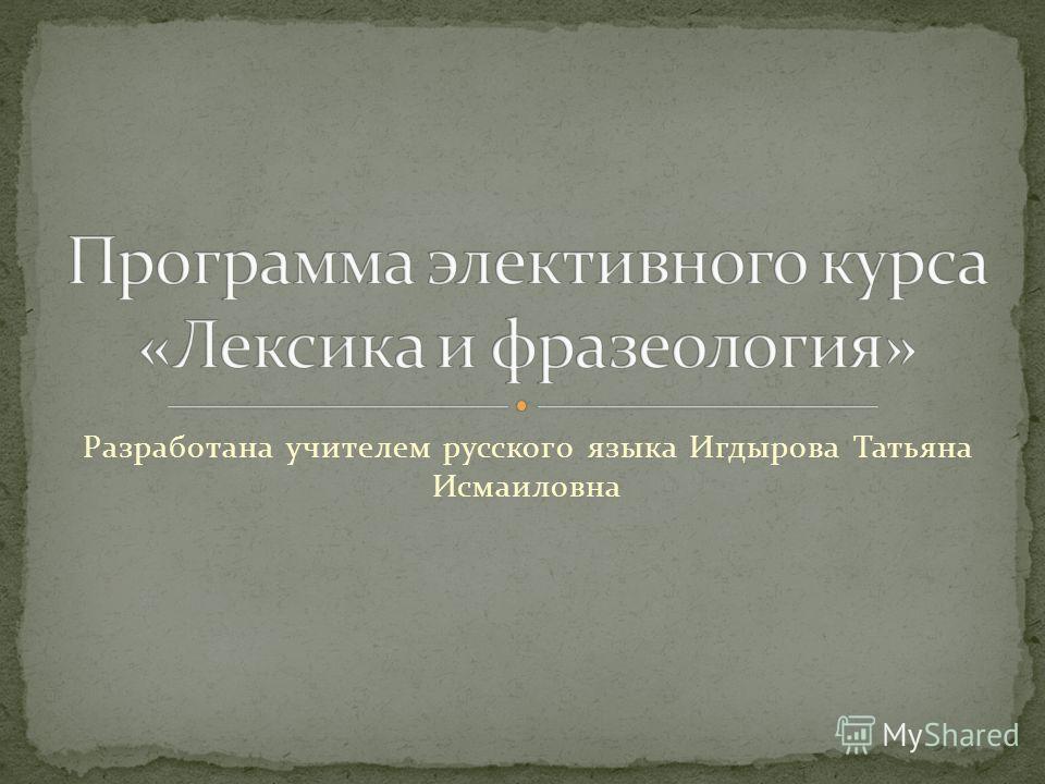 Разработана учителем русского языка Игдырова Татьяна Исмаиловна