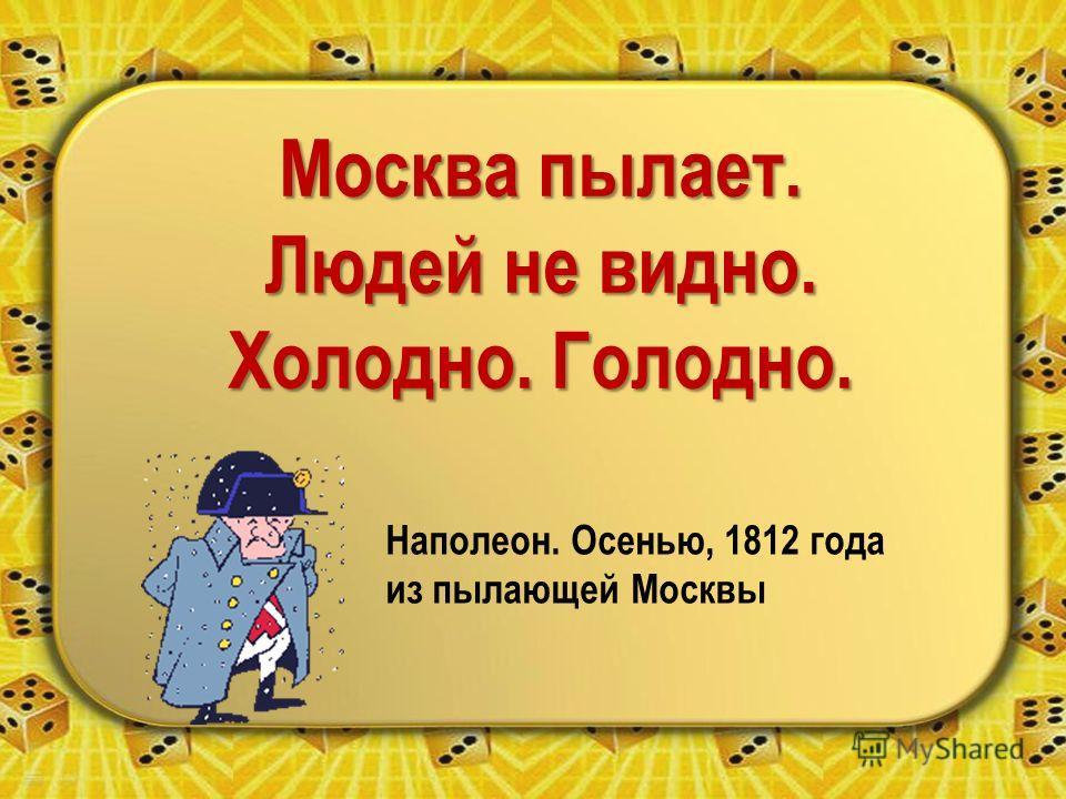 Москва пылает. Людей не видно. Холодно. Голодно. Наполеон. Осенью, 1812 года из пылающей Москвы