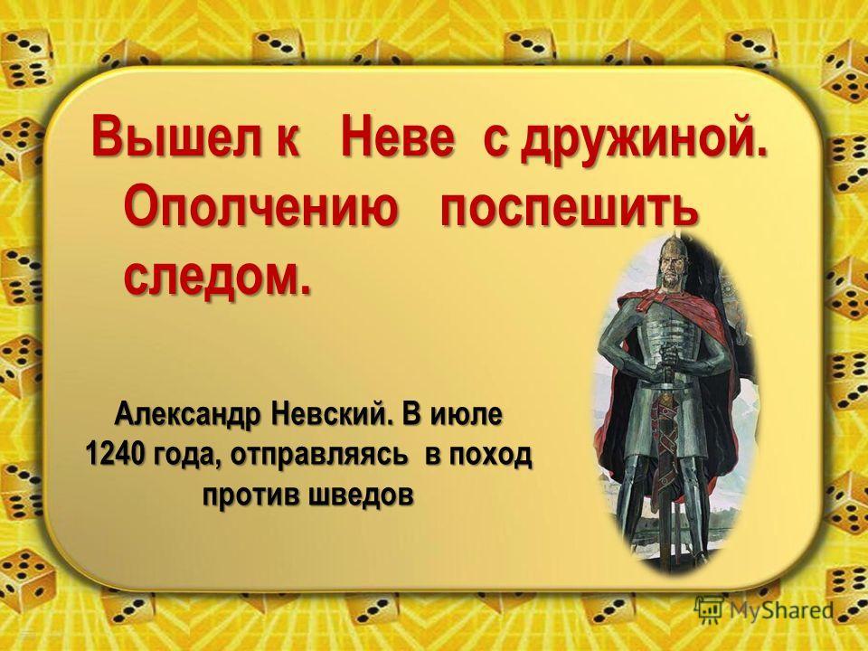 Вышел к Неве с дружиной. Ополчению поспешить следом. Александр Невский. В июле 1240 года, отправляясь в поход против шведов