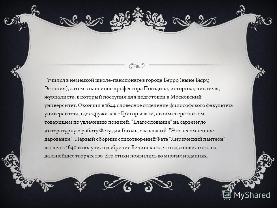 Учился в немецкой школе - пансионате в городе Верро ( ныне Выру, Эстония ), затем в пансионе профессора Погодина, историка, писателя, журналиста, в который поступил для подготовки в Московский университет. Окончил в 1844 словесное отделение философск