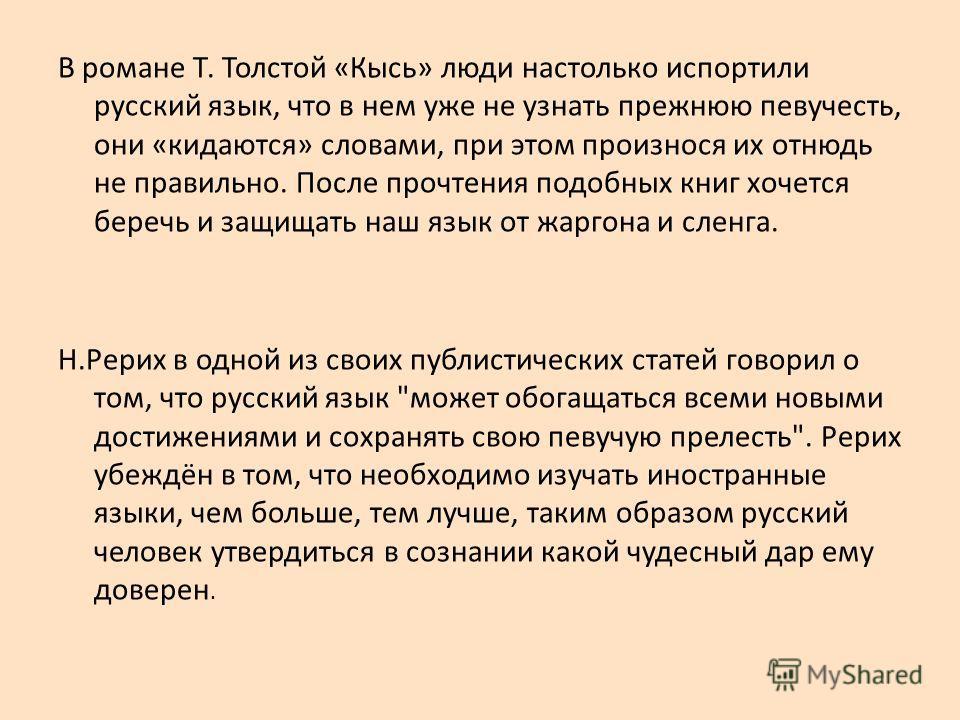 В романе Т. Толстой «Кысь» люди настолько испортили русский язык, что в нем уже не узнать прежнюю певучесть, они «кидаются» словами, при этом произнося их отнюдь не правильно. После прочтения подобных книг хочется беречь и защищать наш язык от жаргон