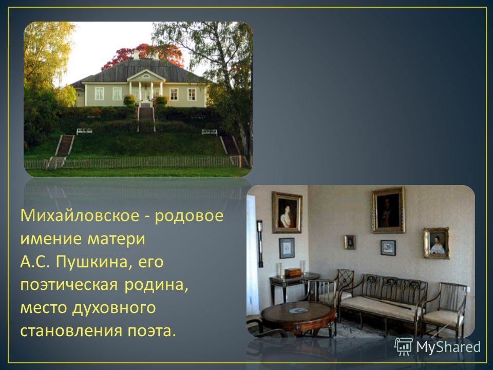 Михайловское - родовое имение матери А. С. Пушкина, его поэтическая родина, место духовного становления поэта.