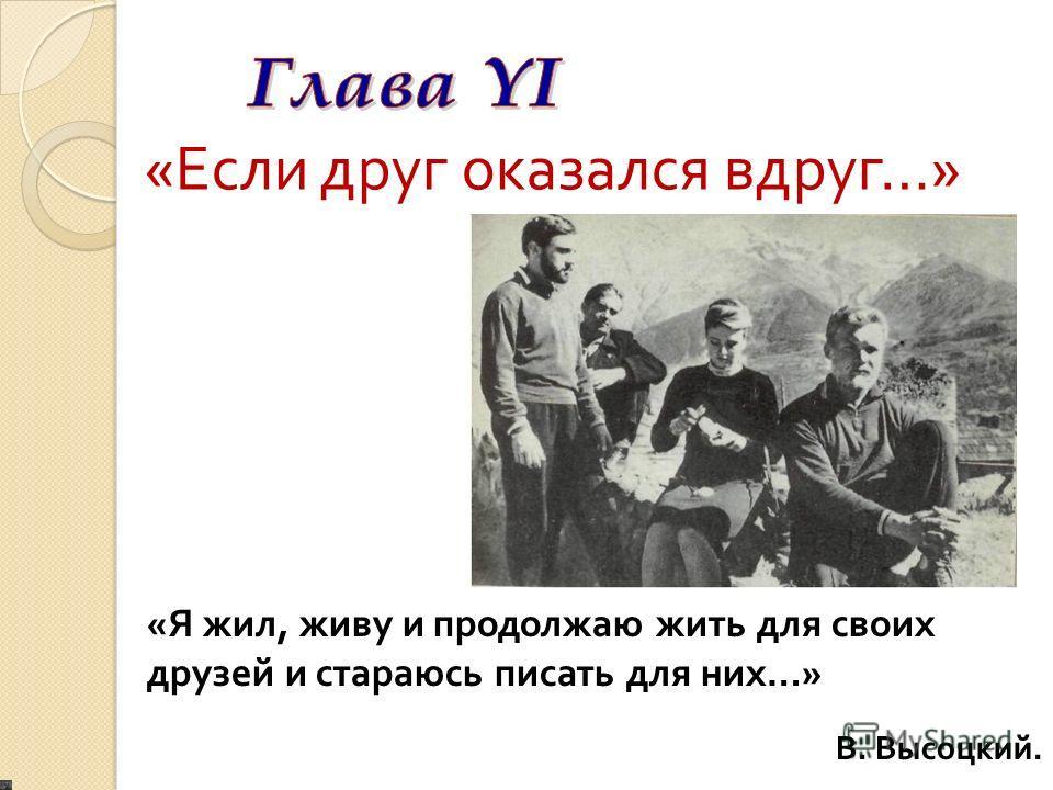« Если друг оказался вдруг …» « Я жил, живу и продолжаю жить для своих друзей и стараюсь писать для них …» В. Высоцкий.