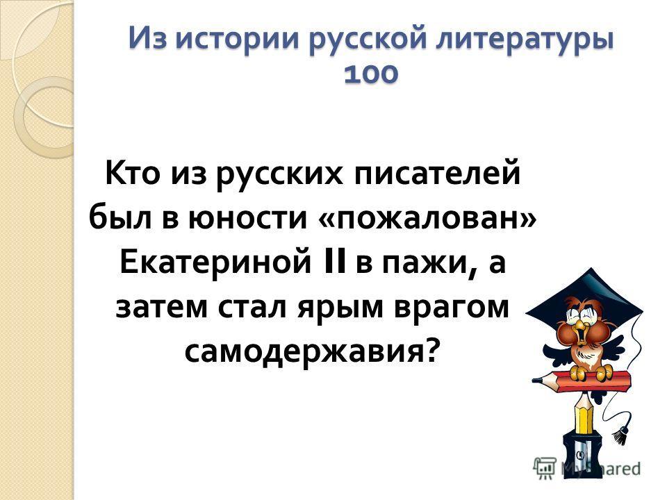 Из истории русской литературы 100 Кто из русских писателей был в юности « пожалован » Екатериной II в пажи, а затем стал ярым врагом самодержавия ?