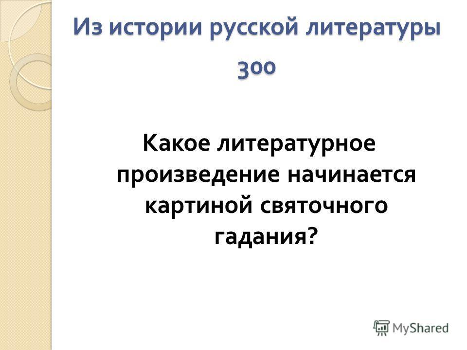 Из истории русской литературы 300 Какое литературное произведение начинается картиной святочного гадания ?