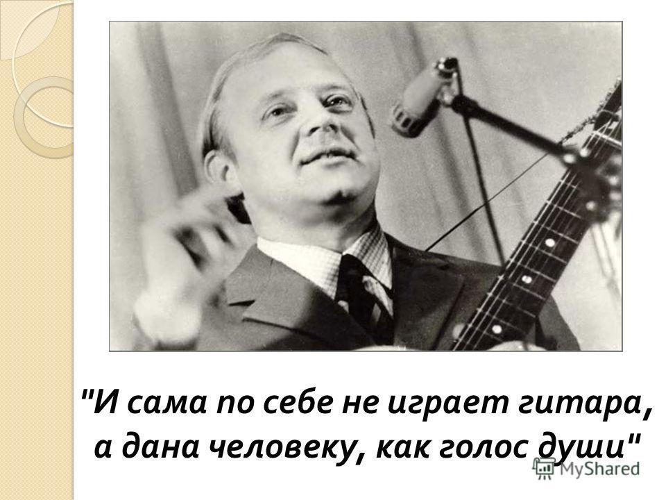 И сама по себе не играет гитара, а дана человеку, как голос души