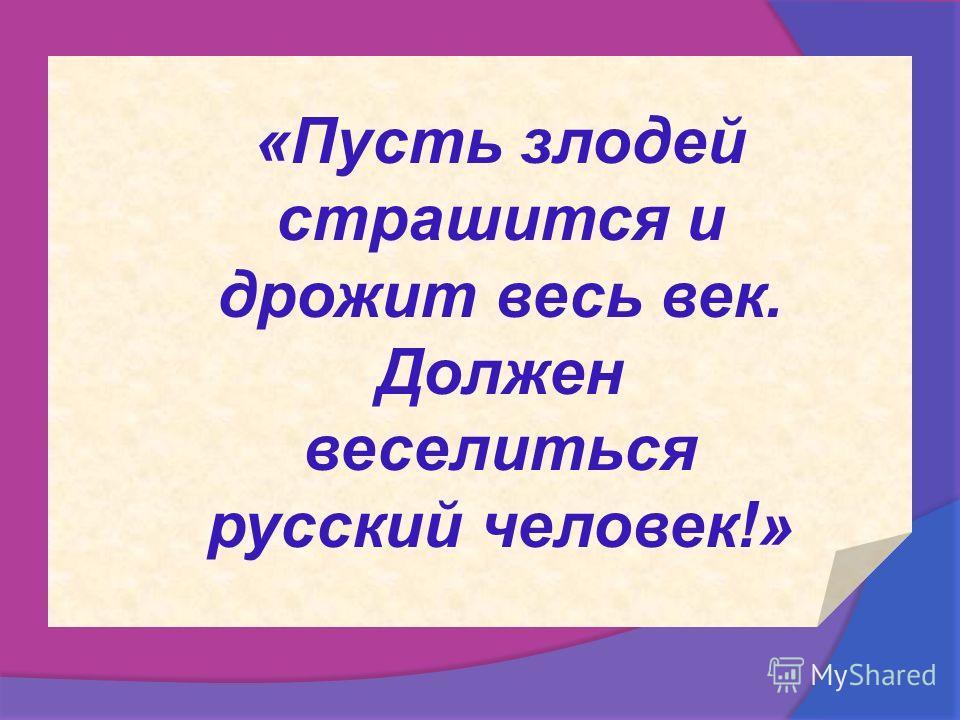 «Пусть злодей страшится и дрожит весь век. Должен веселиться русский человек!»