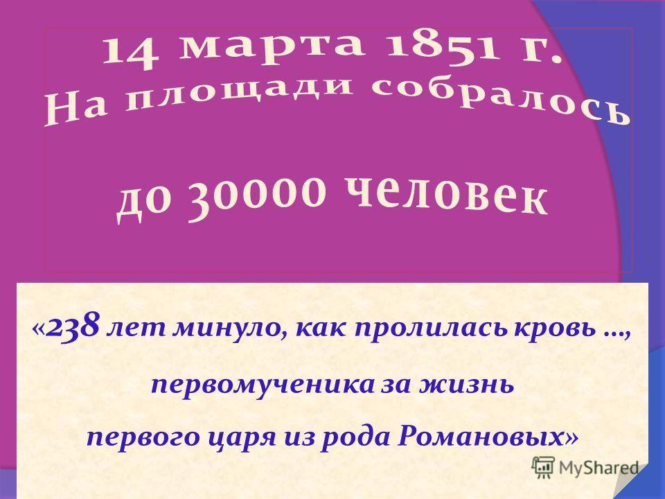 « 238 лет минуло, как пролилась кровь …, первомученика за жизнь первого царя из рода Романовых»