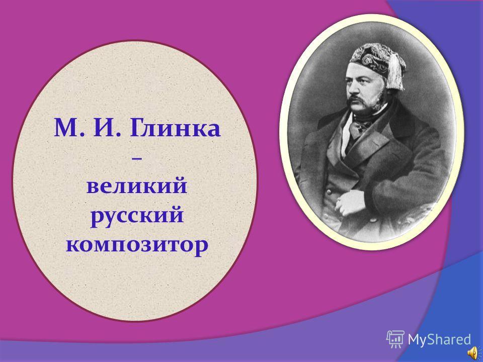 М. И. Глинка – великий русский композитор