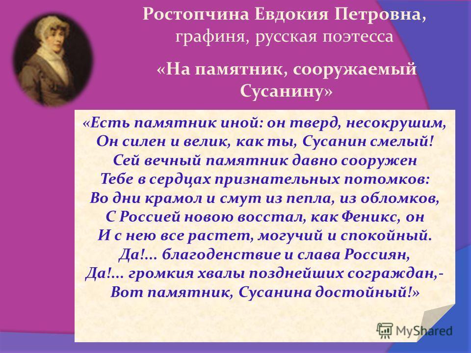 «Есть памятник иной: он тверд, несокрушим, Он силен и велик, как ты, Сусанин смелый! Сей вечный памятник давно сооружен Тебе в сердцах признательных потомков: Во дни крамол и смут из пепла, из обломков, С Россией новою восстал, как Феникс, он И с нею
