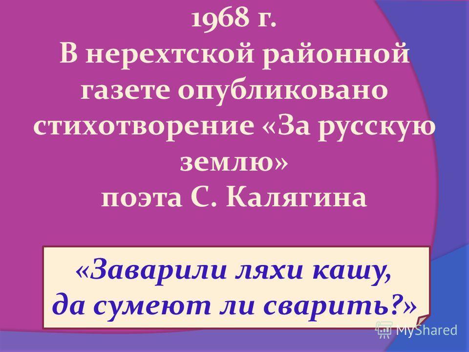 1968 г. В нерехтской районной газете опубликовано стихотворение «За русскую землю» поэта С. Калягина «Заварили ляхи кашу, да сумеют ли сварить?»