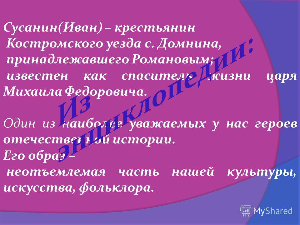 Сусанин(Иван) – крестьянин Костромского уезда с. Домнина, принадлежавшего Романовым; известен как спаситель жизни царя Михаила Федоровича. Один из наиболее уважаемых у нас героев отечественной истории. Его образ – неотъемлемая часть нашей культуры, и