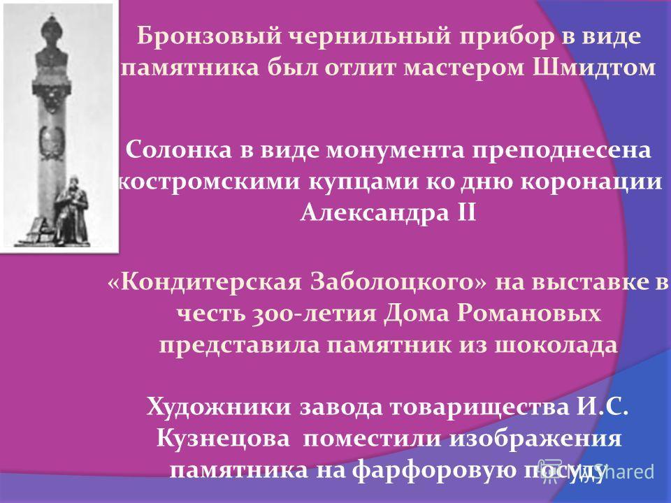 Бронзовый чернильный прибор в виде памятника был отлит мастером Шмидтом Солонка в виде монумента преподнесена костромскими купцами ко дню коронации Александра II «Кондитерская Заболоцкого» на выставке в честь 300-летия Дома Романовых представила памя