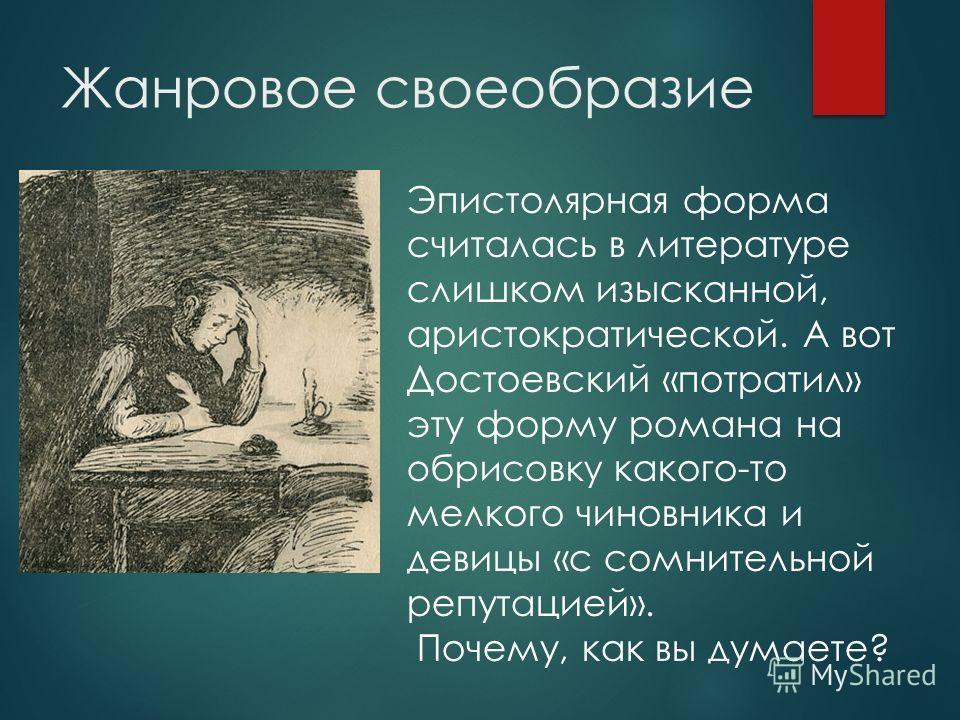 Жанровое своеобразие Эпистолярная форма считалась в литературе слишком изысканной, аристократической. А вот Достоевский «потратил» эту форму романа на обрисовку какого-то мелкого чиновника и девицы «с сомнительной репутацией». Почему, как вы думаете?