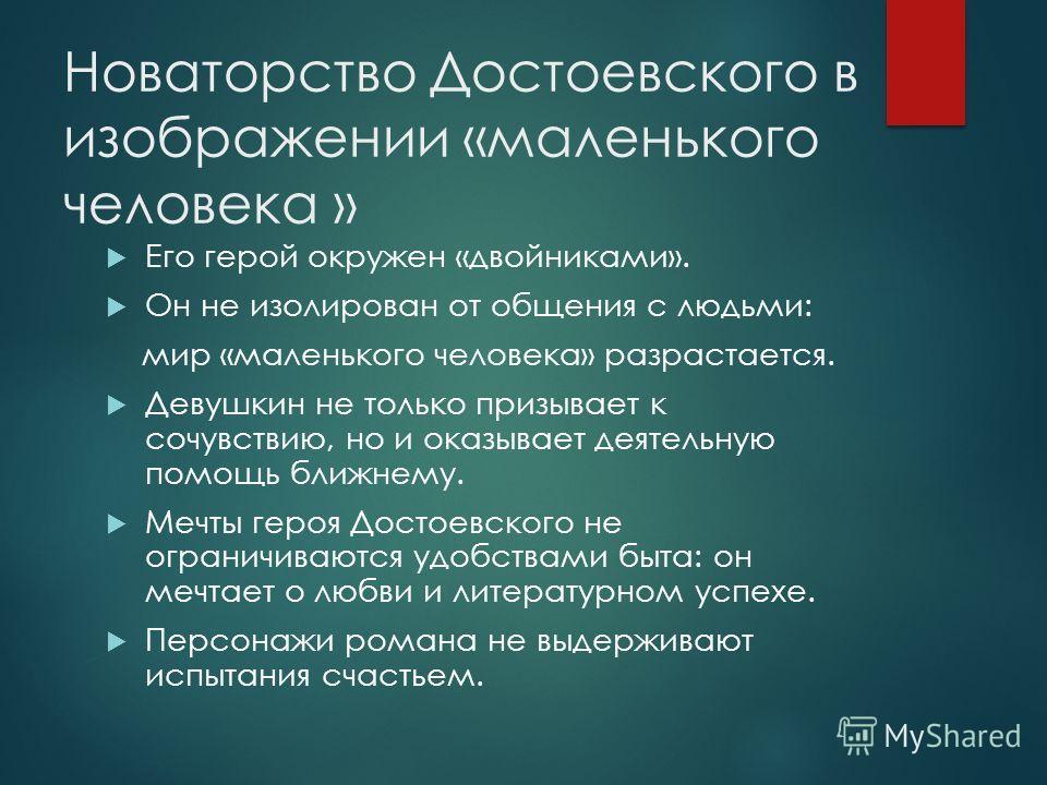 Новаторство Достоевского в изображении «маленького человека » Его герой окружен «двойниками». Он не изолирован от общения с людьми: мир «маленького человека» разрастается. Девушкин не только призывает к сочувствию, но и оказывает деятельную помощь бл