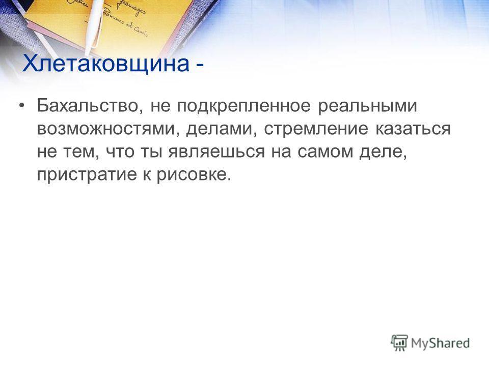Хлетаковщина - Бахальство, не подкрепленное реальными возможностями, делами, стремление казаться не тем, что ты являешься на самом деле, пристратие к рисовке.