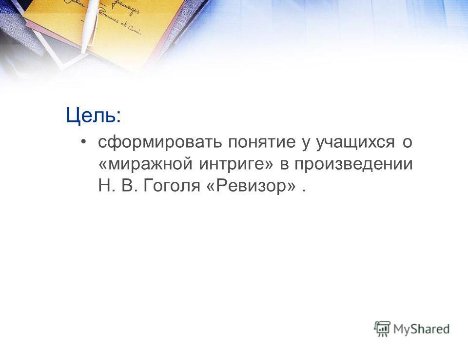 Цель: сформировать понятие у учащихся о «миражной интриге» в произведении Н. В. Гоголя «Ревизор».