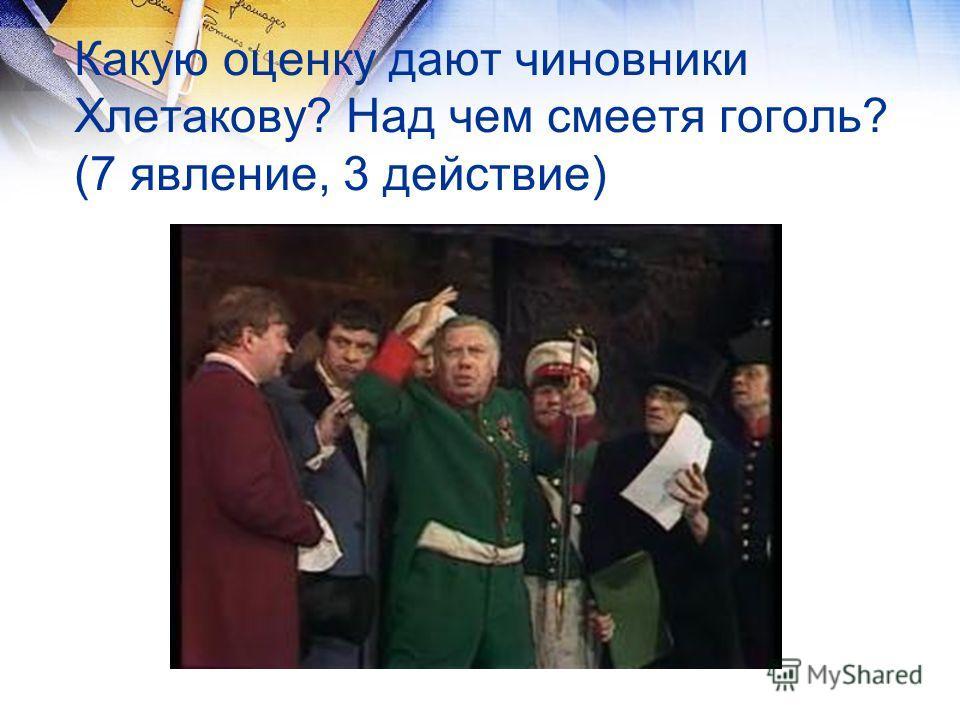 Какую оценку дают чиновники Хлетакову? Над чем смеетя гоголь? (7 явление, 3 действие)