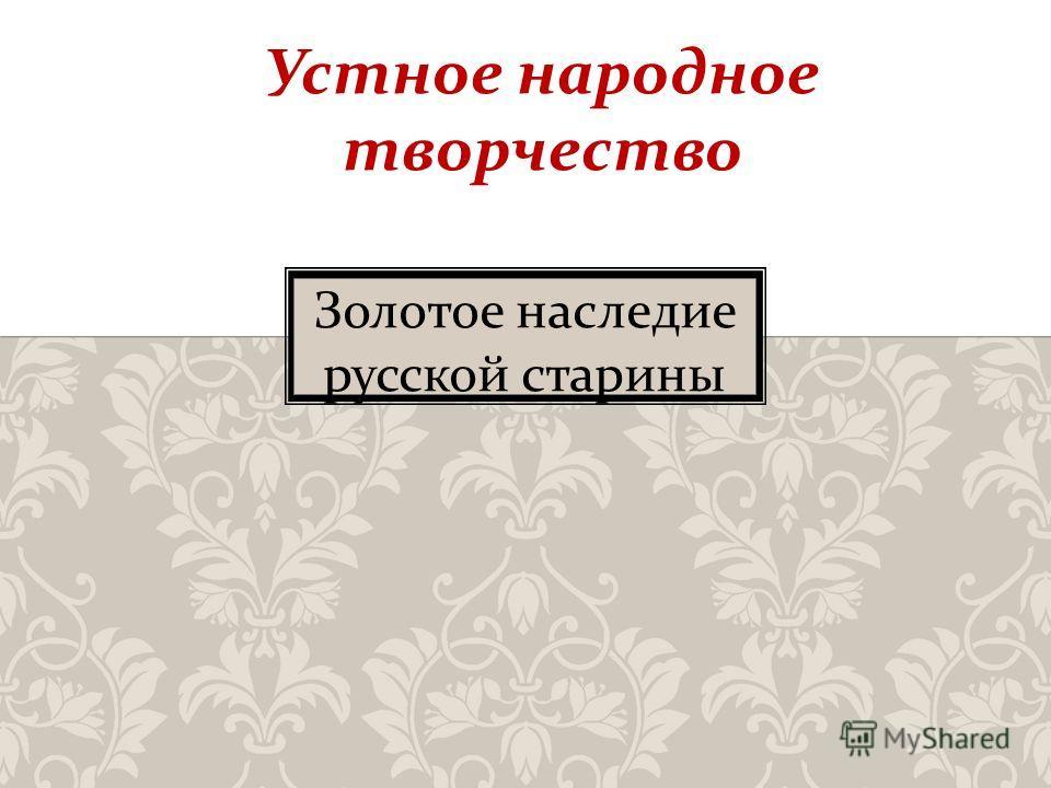 Золотое наследие русской старины Устное народное творчество
