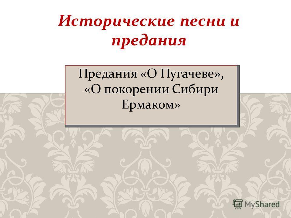 Предания « О Пугачеве », « О покорении Сибири Ермаком » Исторические песни и предания