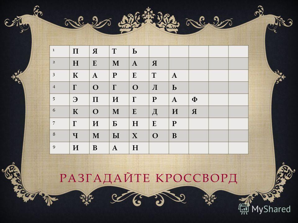 РАЗГАДАЙТЕ КРОССВОРД 1 ПЯТЬ 2 НЕМАЯ 3 КАРЕТА 4 ГОГОЛЬ 5 ЭПИГРАФ 6 КОМЕДИЯ 7 ГИБНЕР 8 ЧМЫХОВ 9 ИВАН