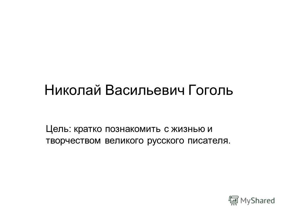 Николай Васильевич Гоголь Цель: кратко познакомить с жизнью и творчеством великого русского писателя.