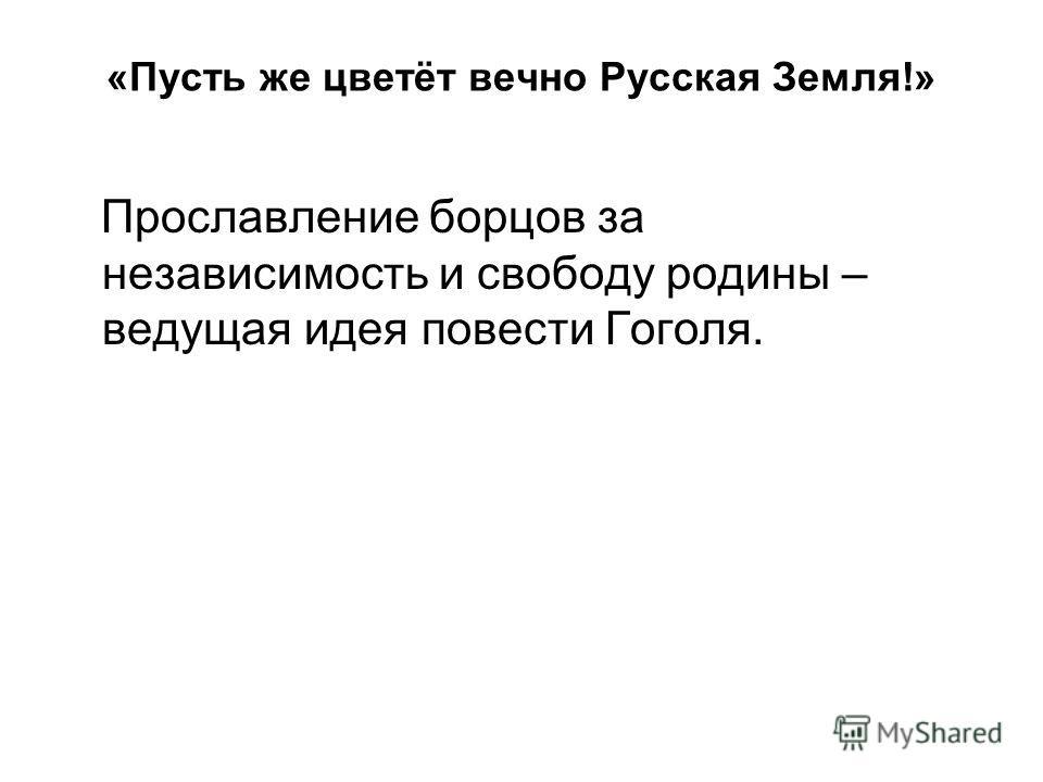 «Пусть же цветёт вечно Русская Земля!» Прославление борцов за независимость и свободу родины – ведущая идея повести Гоголя.