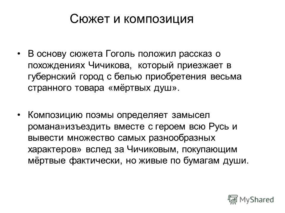 Сюжет и композиция В основу сюжета Гоголь положил рассказ о похождениях Чичикова, который приезжает в губернский город с белью приобретения весьма странного товара «мёртвых душ». Композицию поэмы определяет замысел романа»изъездить вместе с героем вс
