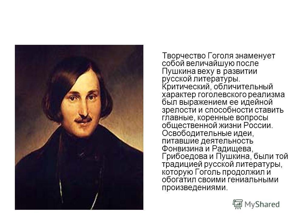 Творчество Гоголя знаменует собой величайшую после Пушкина веху в развитии русской литературы. Критический, обличительный характер гоголевского реализма был выражением ее идейной зрелости и способности ставить главные, коренные вопросы общественной ж