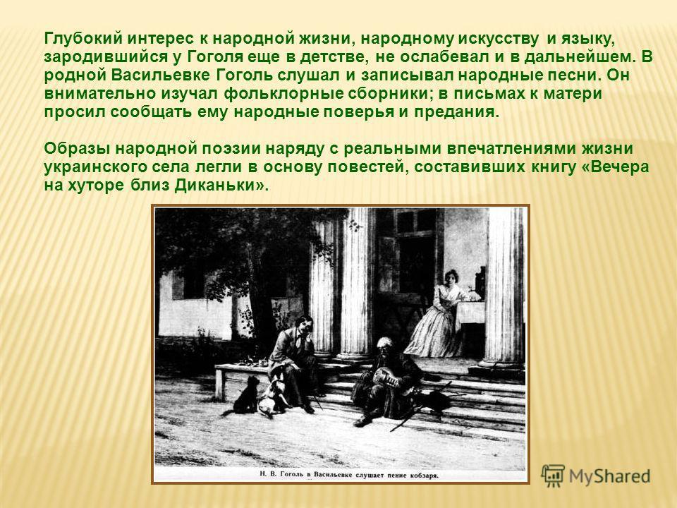Глубокий интерес к народной жизни, народному искусству и языку, зародившийся у Гоголя еще в детстве, не ослабевал и в дальнейшем. В родной Васильевке Гоголь слушал и записывал народные песни. Он внимательно изучал фольклорные сборники; в письмах к ма