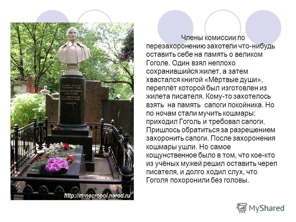 Члены комиссии по перезахоронению захотели что-нибудь оставить себе на память о великом Гоголе. Один взял неплохо сохранившийся жилет, а затем хвастался книгой «Мёртвые души», переплёт которой был изготовлен из жилета писателя. Кому-то захотелось взя