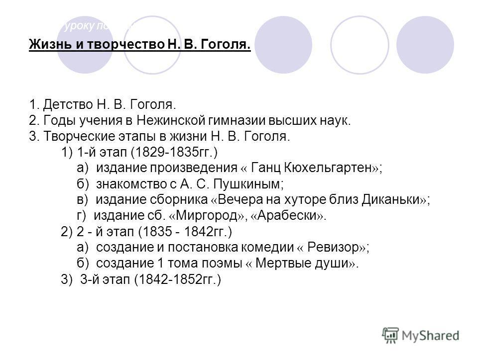 Жизнь и творчество Н. В. Гоголя. 1. Детство Н. В. Гоголя. 2. Годы учения в Нежинской гимназии высших наук. 3. Творческие этапы в жизни Н. В. Гоголя. 1)1-й этап (1829-1835 гг.) а) издание произведения « Ганц Кюхельгартен » ; б) знакомство с А. С. Пушк
