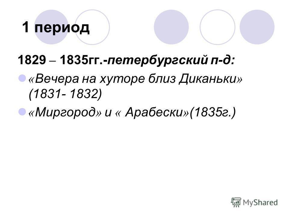 1 период 1829 – 1835 гг.-петербургский п-д: « Вечера на хуторе близ Диканьки » (1831- 1832) « Миргород » и « Арабески » (1835 г.)