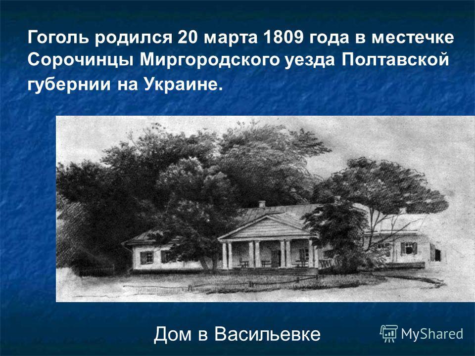 Дом в Васильевке Гоголь родился 20 марта 1809 года в местечке Сорочинцы Миргородского уезда Полтавской губернии на Украине.