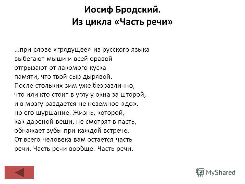 Иосиф Бродский. Из цикла «Часть речи»...при слове «грядущее» из русского языка выбегают мыши и всей оравой отгрызают от лакомого куска памяти, что твой сыр дырявой. После стольких зим уже безразлично, что или кто стоит в углу у окна за шторой, и в мо