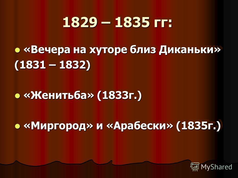 1829 – 1835 гг: 1829 – 1835 гг: «Вечера на хуторе близ Диканьки» «Вечера на хуторе близ Диканьки» (1831 – 1832) «Женитьба» (1833 г.) «Женитьба» (1833 г.) «Миргород» и «Арабески» (1835 г.) «Миргород» и «Арабески» (1835 г.) «Вечера на хуторе близ Дикан