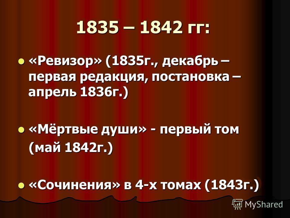 1835 – 1842 гг: 1835 – 1842 гг: «Ревизор» (1835 г., декабрь – первая редакция, постановка – апрель 1836 г.) «Ревизор» (1835 г., декабрь – первая редакция, постановка – апрель 1836 г.) «Мёртвые души» - первый том «Мёртвые души» - первый том (май 1842
