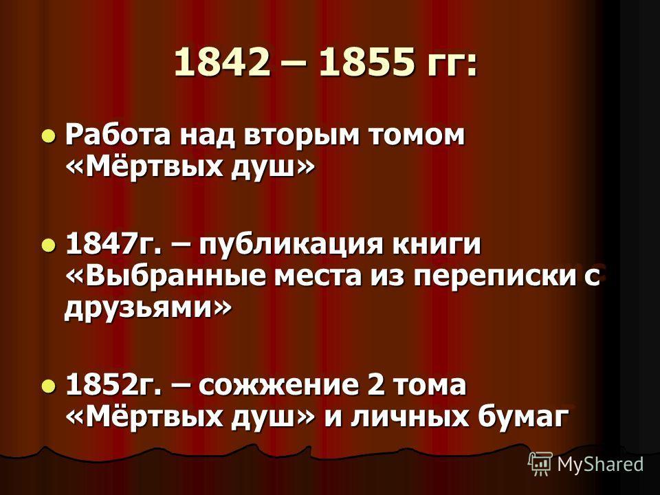 1842 – 1855 гг: 1842 – 1855 гг: Работа над вторым томом «Мёртвых душ» Работа над вторым томом «Мёртвых душ» 1847 г. – публикация книги «Выбранные места из переписки с друзьями» 1847 г. – публикация книги «Выбранные места из переписки с друзьями» 1852