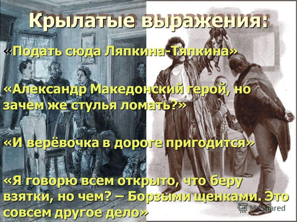 Крылатые выражения: Крылатые выражения: «Подать сюда Ляпкина-Тяпкина» «Александр Македонский герой, но зачем же стулья ломать?» «И верёвочка в дороге пригодится» «Я говорю всем открыто, что беру взятки, но чем? – Борзыми щенками. Это совсем другое де