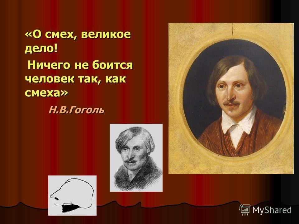 «О смех, великое дело! «О смех, великое дело! Ничего не боится человек так, как смеха» Ничего не боится человек так, как смеха» Н.В.Гоголь Н.В.Гоголь «О смех, великое дело! Ничего не боится человек так, как смеха» Н.В.Гоголь