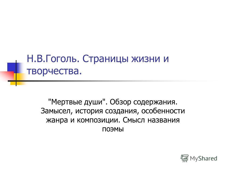 Н.В.Гоголь. Страницы жизни и творчества. Мертвые души. Обзор содержания. Замысел, история создания, особенности жанра и композиции. Смысл названия поэмы