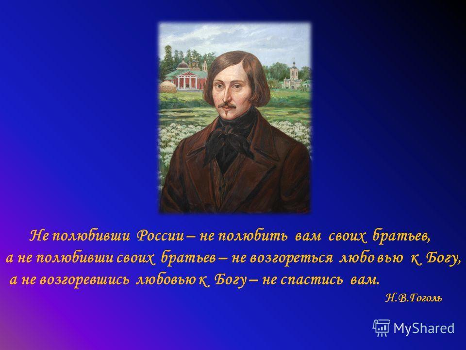 Не полюбивши России – не полюбить вам своих братьев, а не полюбивши своих братьев – не возгореться любо вью к Богу, а не возгоревшись любовью к Богу – не спастись вам. Н.В.Гоголь