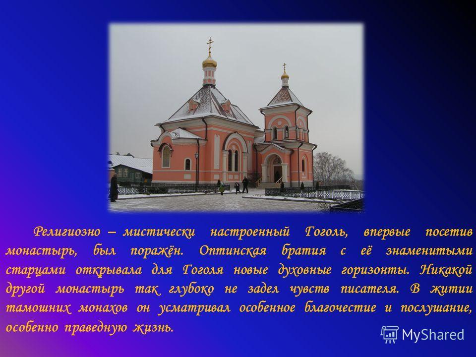 Религиозно – мистически настроенный Гоголь, впервые посетив монастырь, был поражён. Оптинская братия с её знаменитыми старцами открывала для Гоголя новые духовные горизонты. Никакой другой монастырь так глубоко не задел чувств писателя. В житии тамош