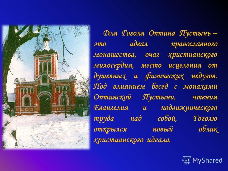 Для Гоголя Оптина Пустынь – это идеал православного монашества, очаг христианского милосердия, место исцеления от душевных и физических недугов. Под влиянием бесед с монахами Оптинской Пустыни, чтения Евангелия и подвижнического труда над собой, Гого